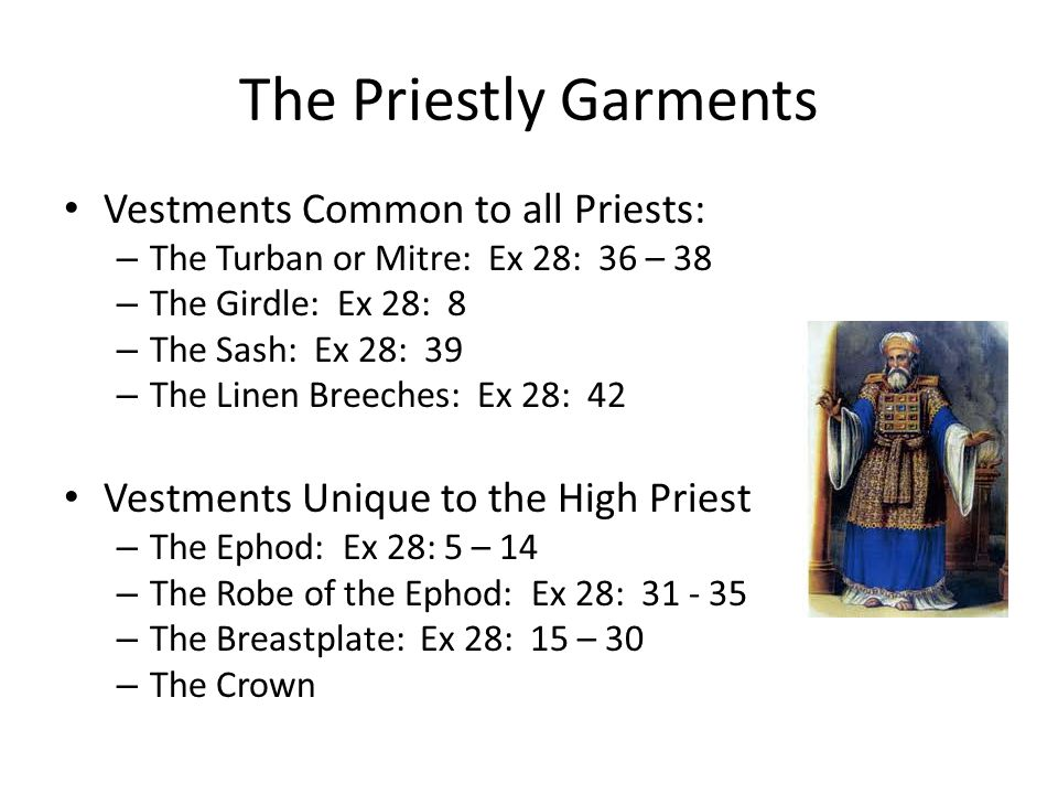 The Priestly Garments Vestments Common to all Priests: – The Turban or Mitre: Ex 28: 36 – 38 – The Girdle: Ex 28: 8 – The Sash: Ex 28: 39 – The Linen Breeches: Ex 28: 42 Vestments Unique to the High Priest – The Ephod: Ex 28: 5 – 14 – The Robe of the Ephod: Ex 28: 31 - 35 – The Breastplate: Ex 28: 15 – 30 – The Crown