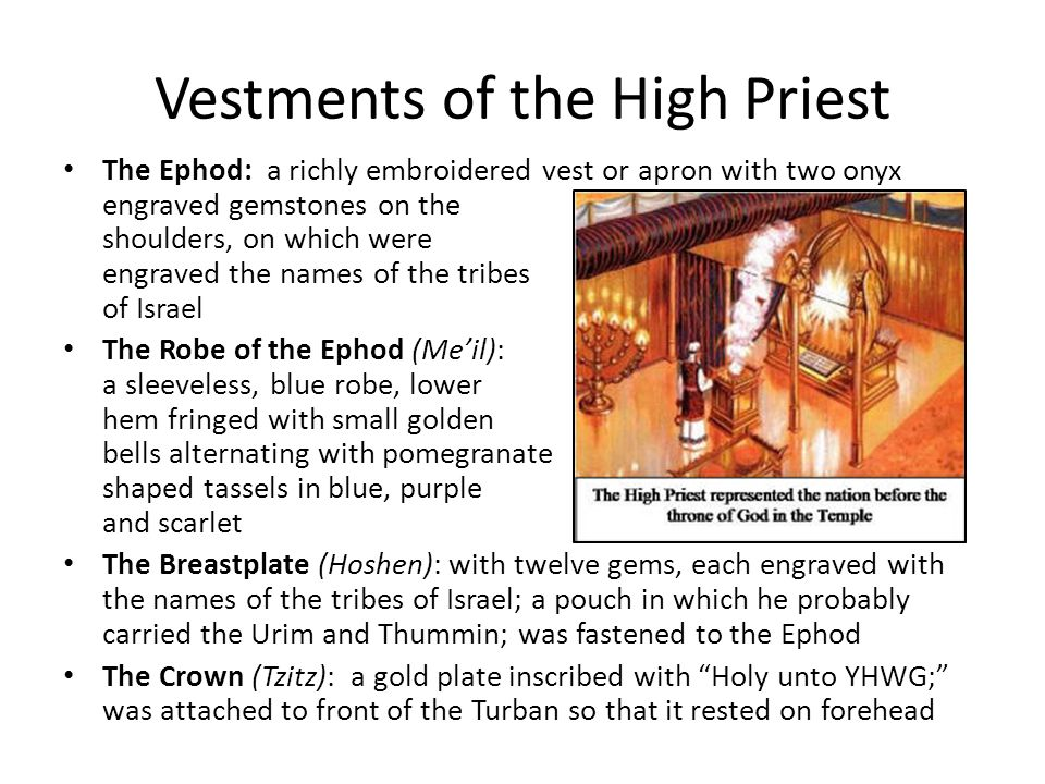 Vestments of the High Priest The Ephod: a richly embroidered vest or apron with two onyx engraved gemstones on the shoulders, on which were engraved the names of the tribes of Israel The Robe of the Ephod (Me'il): a sleeveless, blue robe, lower hem fringed with small golden bells alternating with pomegranate shaped tassels in blue, purple and scarlet The Breastplate (Hoshen): with twelve gems, each engraved with the names of the tribes of Israel; a pouch in which he probably carried the Urim and Thummin; was fastened to the Ephod The Crown (Tzitz): a gold plate inscribed with Holy unto YHWG; was attached to front of the Turban so that it rested on forehead