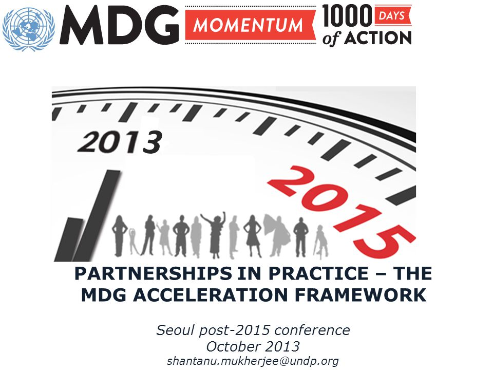 PARTNERSHIPS IN PRACTICE – THE MDG ACCELERATION FRAMEWORK Seoul post-2015 conference October 2013 shantanu.mukherjee@undp.org 3