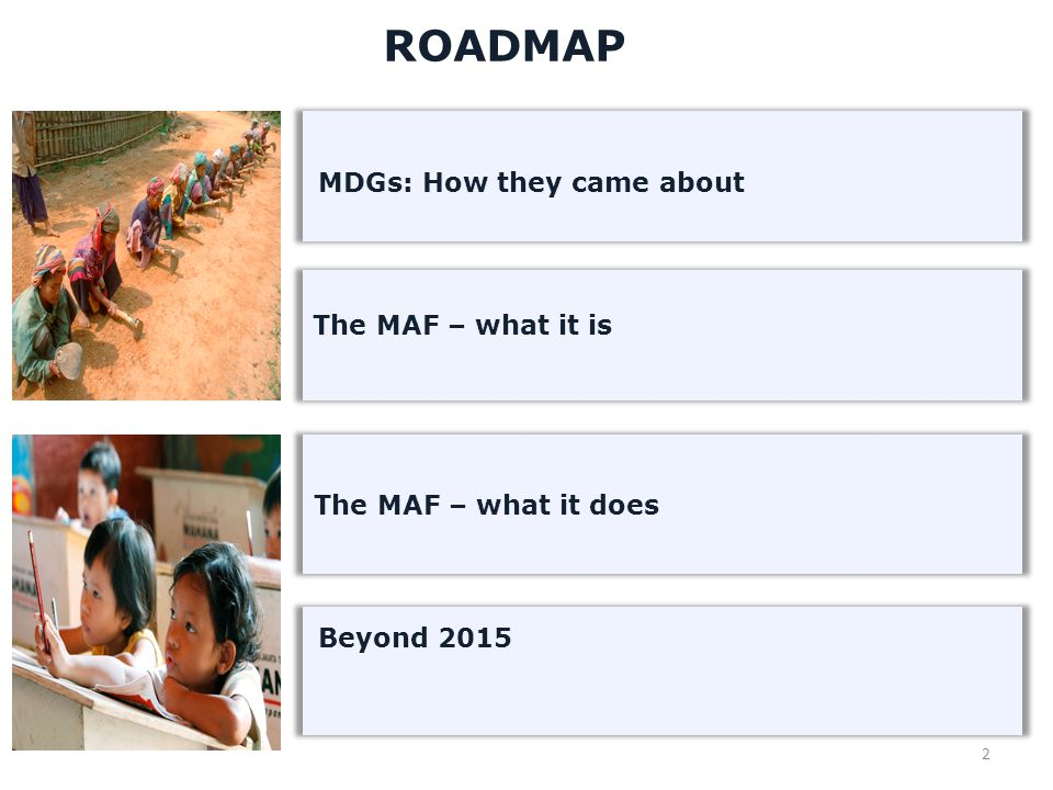 2 ROADMAP The MAF – what it is MDGs: How they came about Beyond 2015 The MAF – what it does