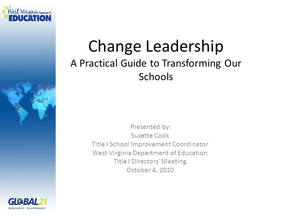 Change Leadership A Practical Guide to Transforming Our Schools Presented by: Suzette Cook Title I School Improvement Coordinator West Virginia Depart