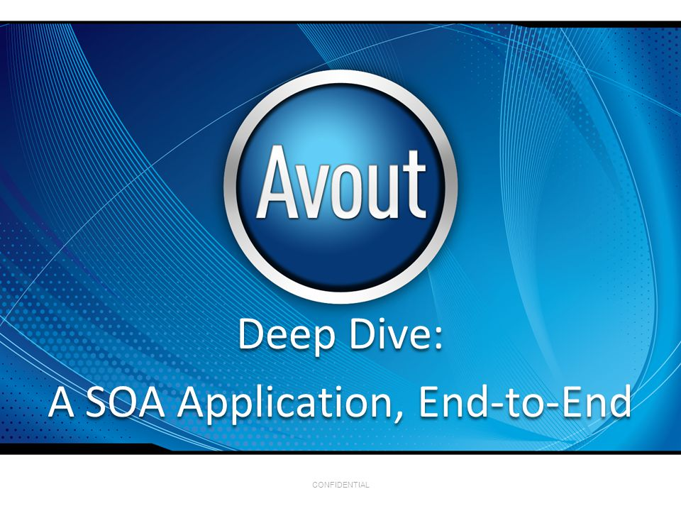 CONFIDENTIAL Deep Dive: A SOA Application, End-to-End Deep Dive: A SOA Application, End-to-End