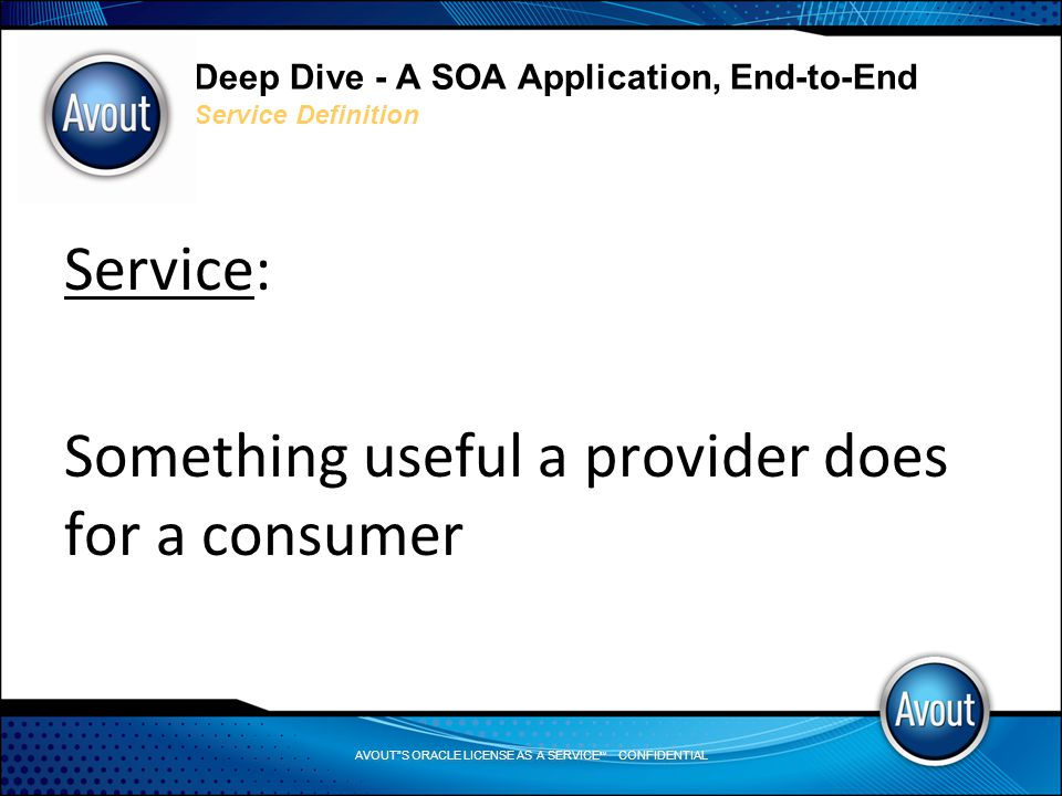 AVOUT S ORACLE LICENSE AS A SERVICE SM CONFIDENTIAL Deep Dive - A SOA Application, End-to-End Service Definition Service: Something useful a provider does for a consumer