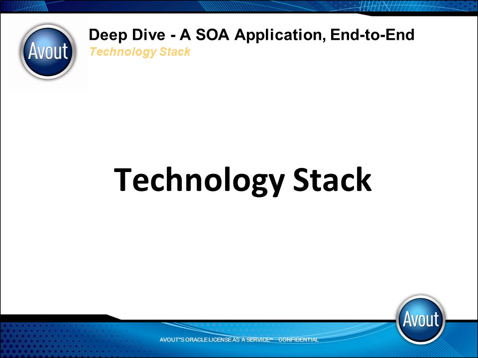 AVOUT S ORACLE LICENSE AS A SERVICE SM CONFIDENTIAL Deep Dive - A SOA Application, End-to-End Technology Stack Technology Stack