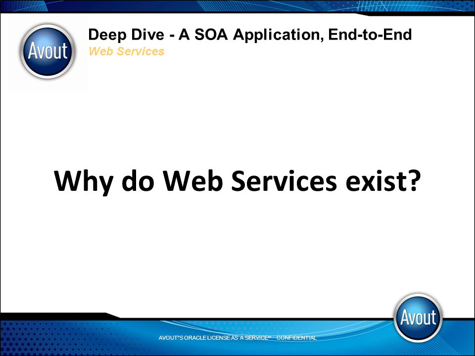 AVOUT S ORACLE LICENSE AS A SERVICE SM CONFIDENTIAL Deep Dive - A SOA Application, End-to-End Web Services Why do Web Services exist