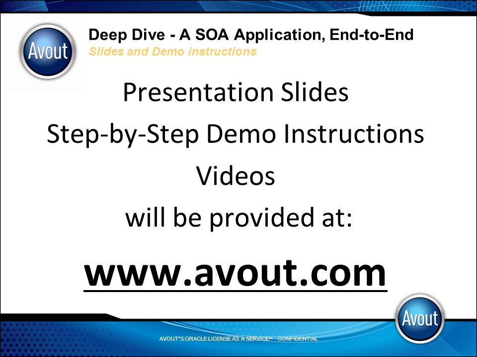 AVOUT S ORACLE LICENSE AS A SERVICE SM CONFIDENTIAL Deep Dive - A SOA Application, End-to-End Basic SOA Design Principles Basic SOA Design Principles (Continued): 5.Reusability – Logic is divided into services with the intention of promoting reuse 6.Statelessness – Services minimize resource consumption by deferring the management of state information when necessary 7.Composability – Services are effective composition participants, regardless of the size and complexity of the composition 8.Discoverability – Services are supplemented with communicative meta data by which they can be effectively discovered and interpreted See Service-Oriented Architecture by Thomas Erl