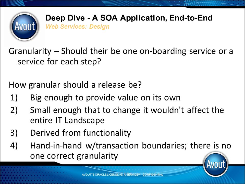 AVOUT S ORACLE LICENSE AS A SERVICE SM CONFIDENTIAL Deep Dive - A SOA Application, End-to-End Web Services: Design Granularity – Should their be one on-boarding service or a service for each step.