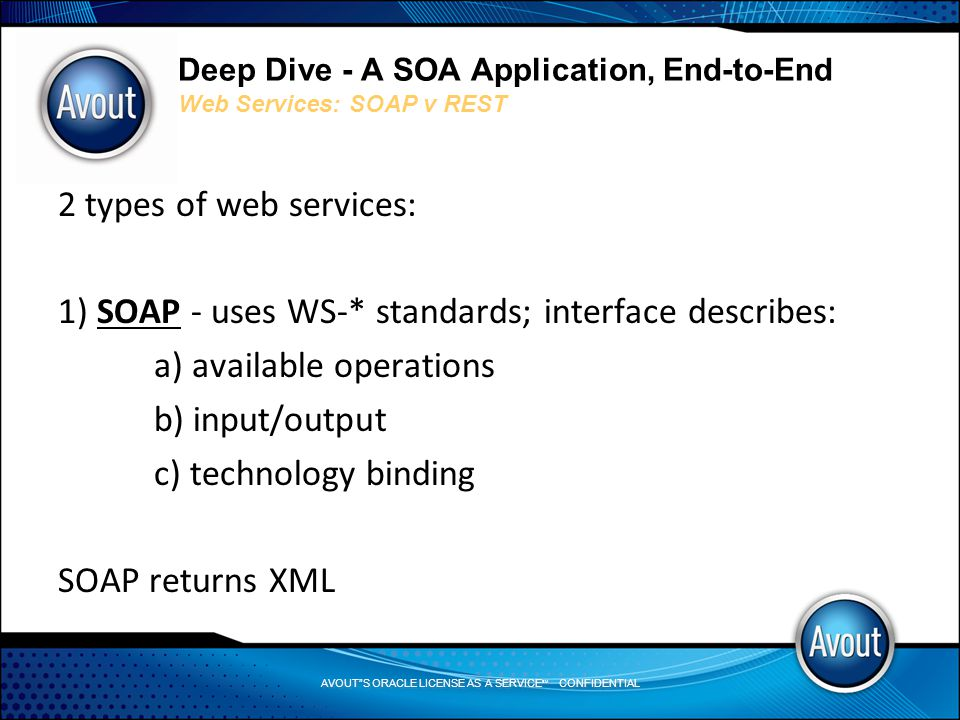 AVOUT S ORACLE LICENSE AS A SERVICE SM CONFIDENTIAL Deep Dive - A SOA Application, End-to-End Web Services: SOAP v REST 2 types of web services: 1) SOAP - uses WS-* standards; interface describes: a) available operations b) input/output c) technology binding SOAP returns XML