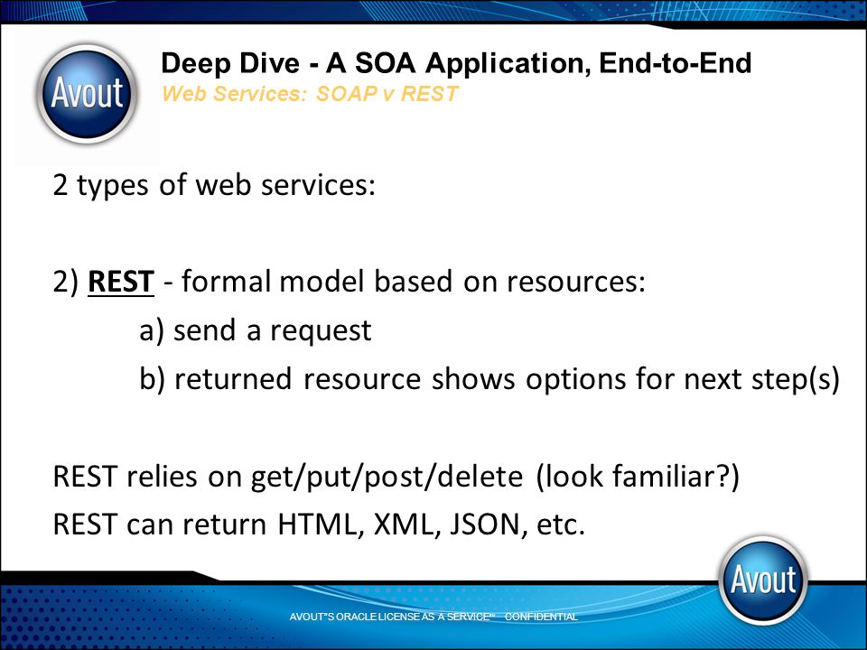 AVOUT S ORACLE LICENSE AS A SERVICE SM CONFIDENTIAL Deep Dive - A SOA Application, End-to-End Web Services: SOAP v REST 2 types of web services: 2) REST - formal model based on resources: a) send a request b) returned resource shows options for next step(s) REST relies on get/put/post/delete (look familiar ) REST can return HTML, XML, JSON, etc.