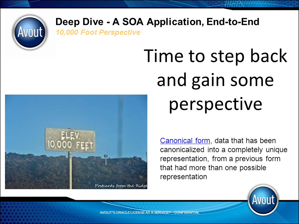 AVOUT S ORACLE LICENSE AS A SERVICE SM CONFIDENTIAL Deep Dive - A SOA Application, End-to-End 10,000 Foot Perspective Time to step back and gain some perspective Canonical formCanonical form, data that has been canonicalized into a completely unique representation, from a previous form that had more than one possible representation