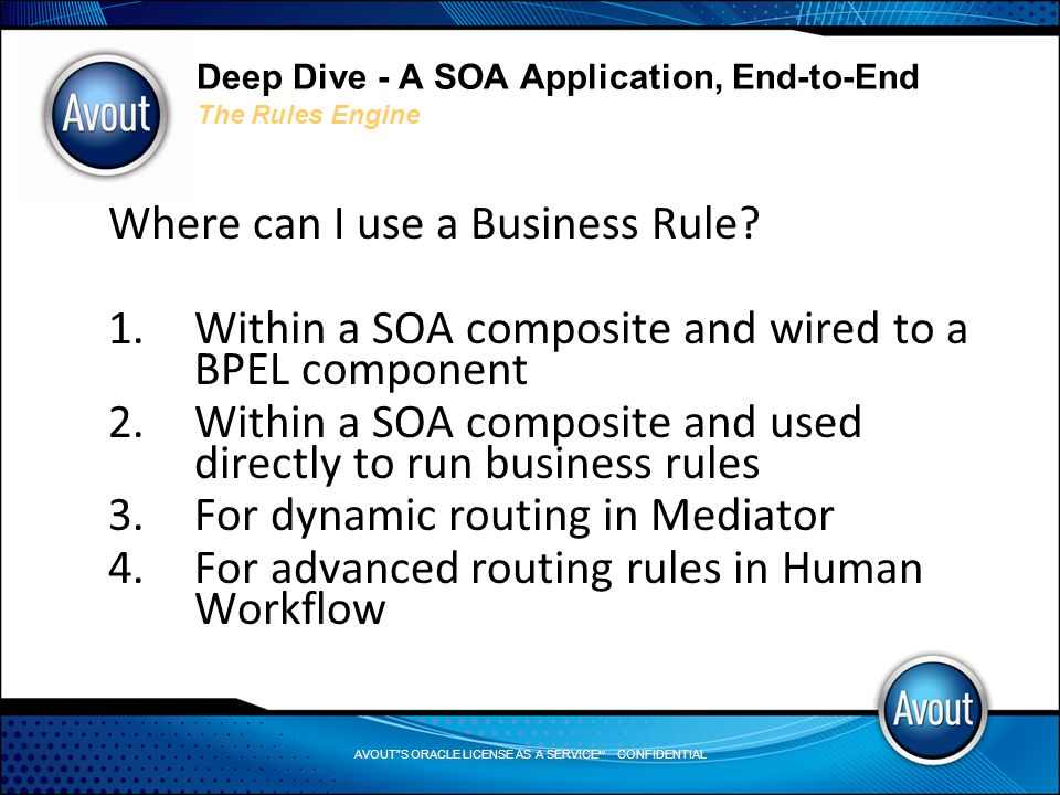 AVOUT S ORACLE LICENSE AS A SERVICE SM CONFIDENTIAL Deep Dive - A SOA Application, End-to-End The Rules Engine Where can I use a Business Rule.