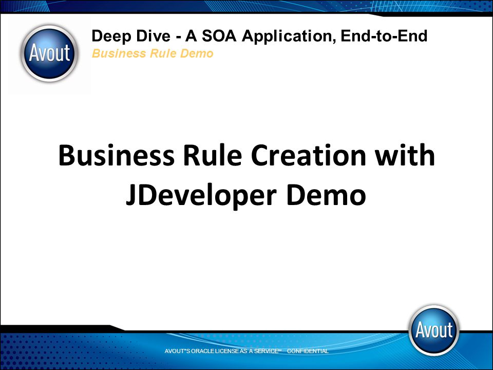 AVOUT S ORACLE LICENSE AS A SERVICE SM CONFIDENTIAL Deep Dive - A SOA Application, End-to-End Business Rule Demo Business Rule Creation with JDeveloper Demo