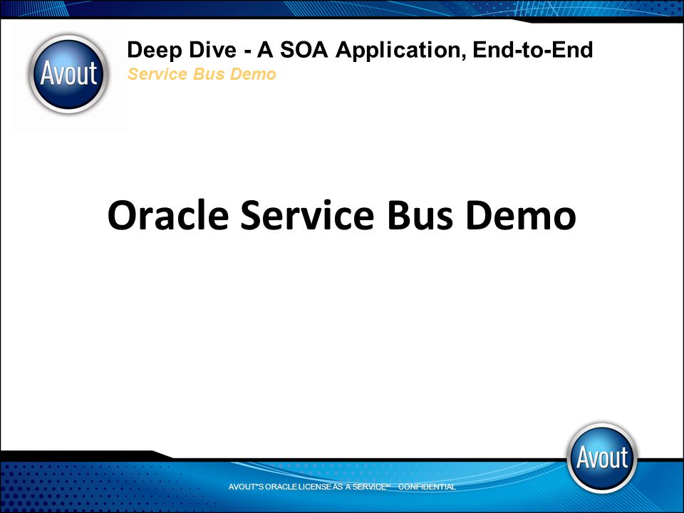 AVOUT S ORACLE LICENSE AS A SERVICE SM CONFIDENTIAL Deep Dive - A SOA Application, End-to-End Service Bus Demo Oracle Service Bus Demo