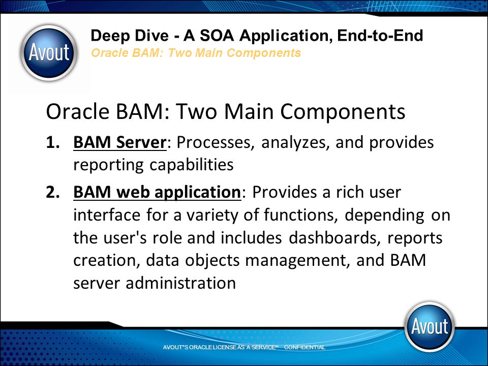 AVOUT S ORACLE LICENSE AS A SERVICE SM CONFIDENTIAL Deep Dive - A SOA Application, End-to-End Oracle BAM: Two Main Components Oracle BAM: Two Main Components 1.BAM Server: Processes, analyzes, and provides reporting capabilities 2.BAM web application: Provides a rich user interface for a variety of functions, depending on the user s role and includes dashboards, reports creation, data objects management, and BAM server administration