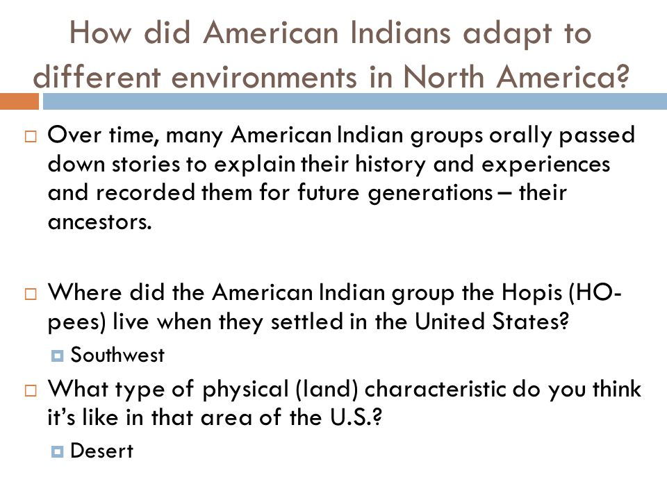 How did American Indians adapt to different environments in North America?  Over time, many American Indian groups orally passed down stories to expl