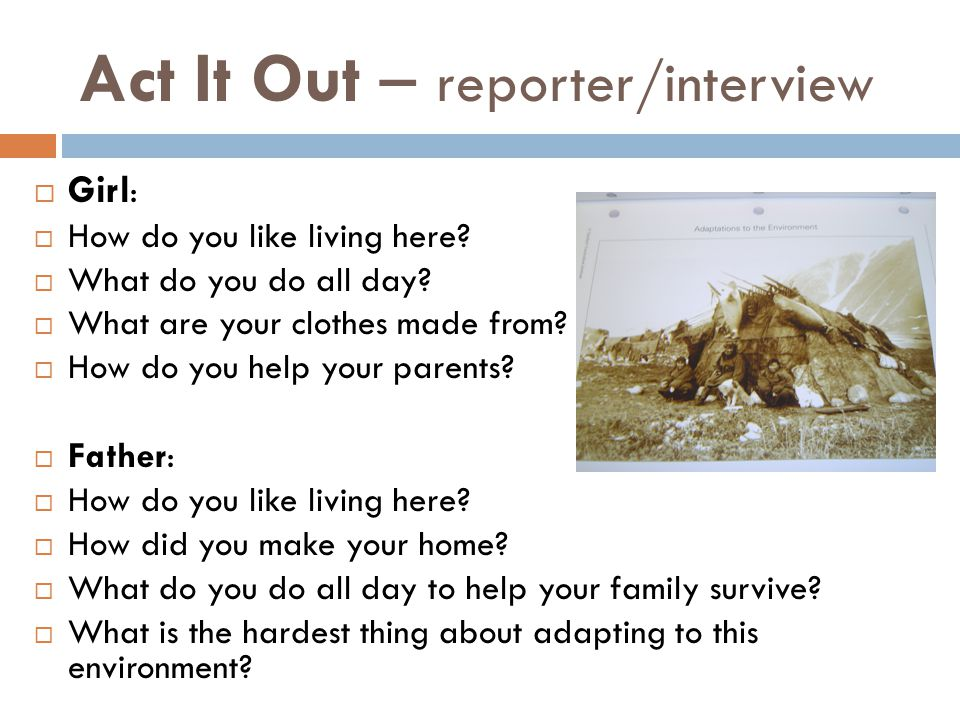 Act It Out – reporter/interview  Girl :  How do you like living here?  What do you do all day?  What are your clothes made from?  How do you help