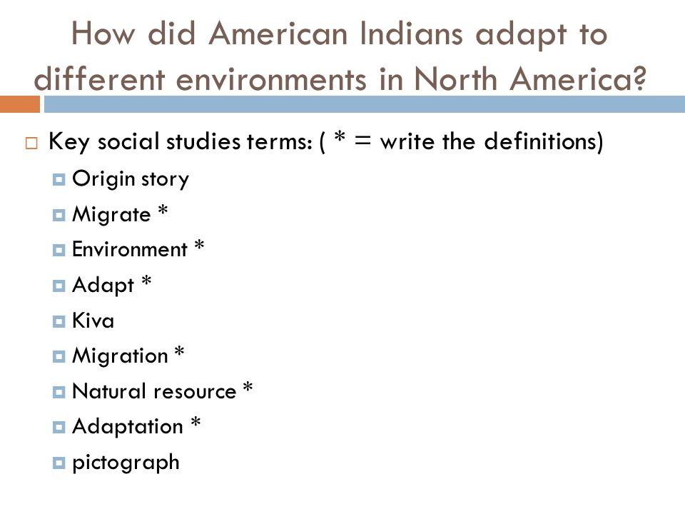 How did American Indians adapt to different environments in North America?  Key social studies terms: ( * = write the definitions)  Origin story  M