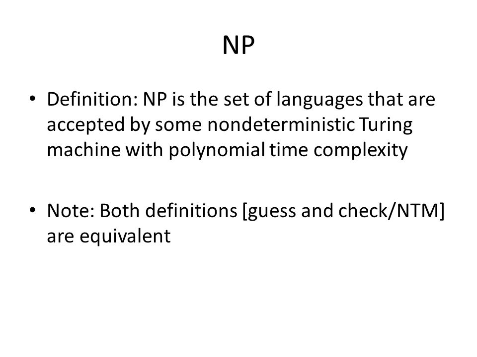 NP Definition: NP is the set of languages that are accepted by some nondeterministic Turing machine with polynomial time complexity Note: Both definitions [guess and check/NTM] are equivalent