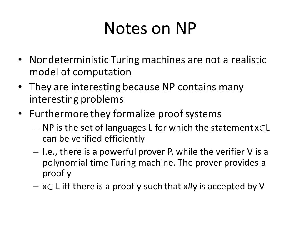 Notes on NP Nondeterministic Turing machines are not a realistic model of computation They are interesting because NP contains many interesting problems Furthermore they formalize proof systems – NP is the set of languages L for which the statement x 2 L can be verified efficiently – I.e., there is a powerful prover P, while the verifier V is a polynomial time Turing machine.