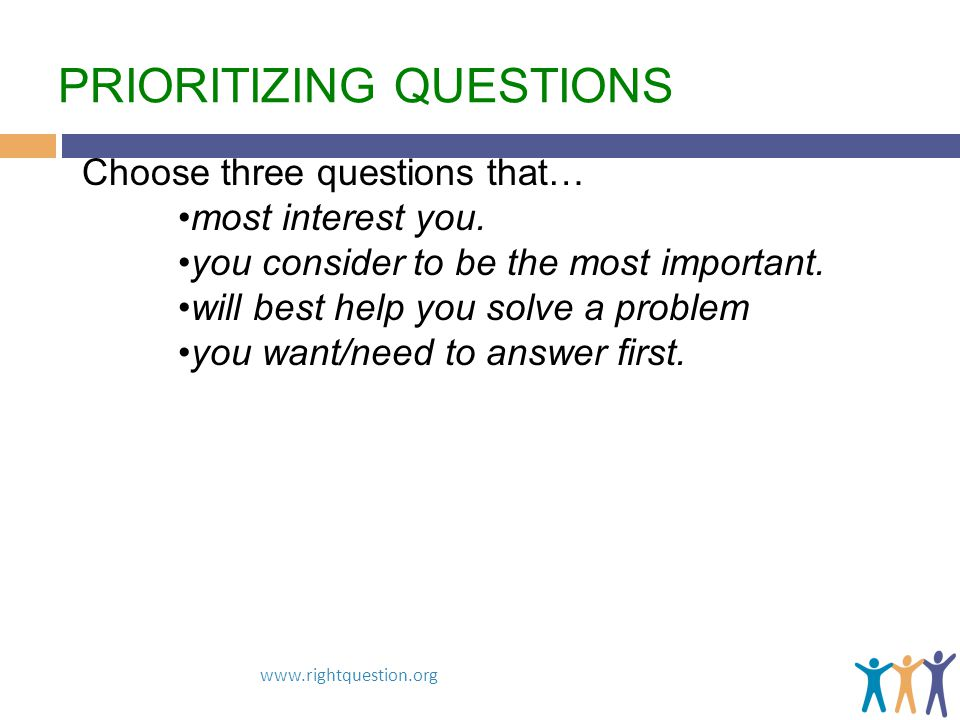 PRIORITIZING QUESTIONS www.rightquestion.org Choose three questions that… most interest you. you consider to be the most important. will best help you