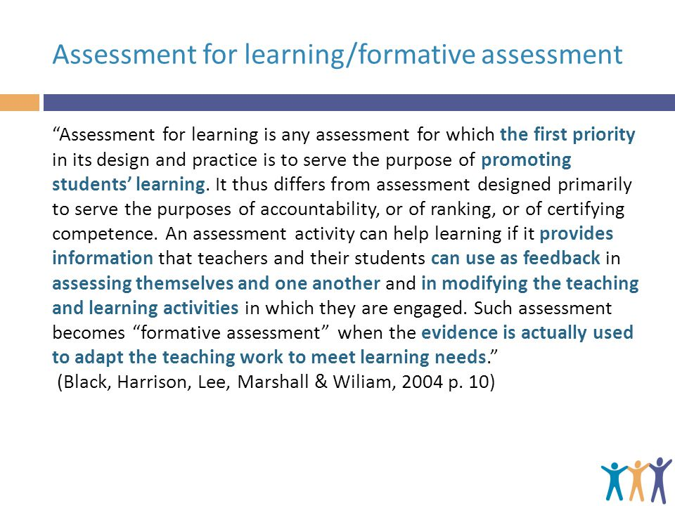 "Assessment for learning/formative assessment ""Assessment for learning is any assessment for which the first priority in its design and practice is to"