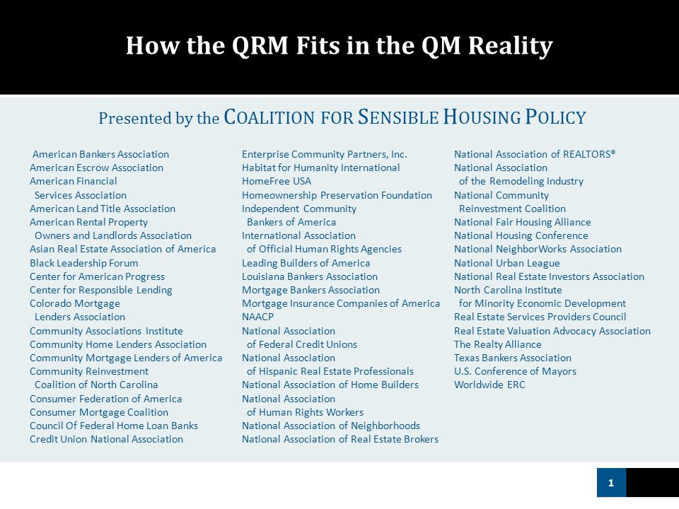 1 How the QRM Fits in the QM Reality American Bankers Association American Escrow Association American Financial Services Association American Land Title Association American Rental Property Owners and Landlords Association Asian Real Estate Association of America Black Leadership Forum Center for American Progress Center for Responsible Lending Colorado Mortgage Lenders Association Community Associations Institute Community Home Lenders Association Community Mortgage Lenders of America Community Reinvestment Coalition of North Carolina Consumer Federation of America Consumer Mortgage Coalition Council Of Federal Home Loan Banks Credit Union National Association Enterprise Community Partners, Inc.