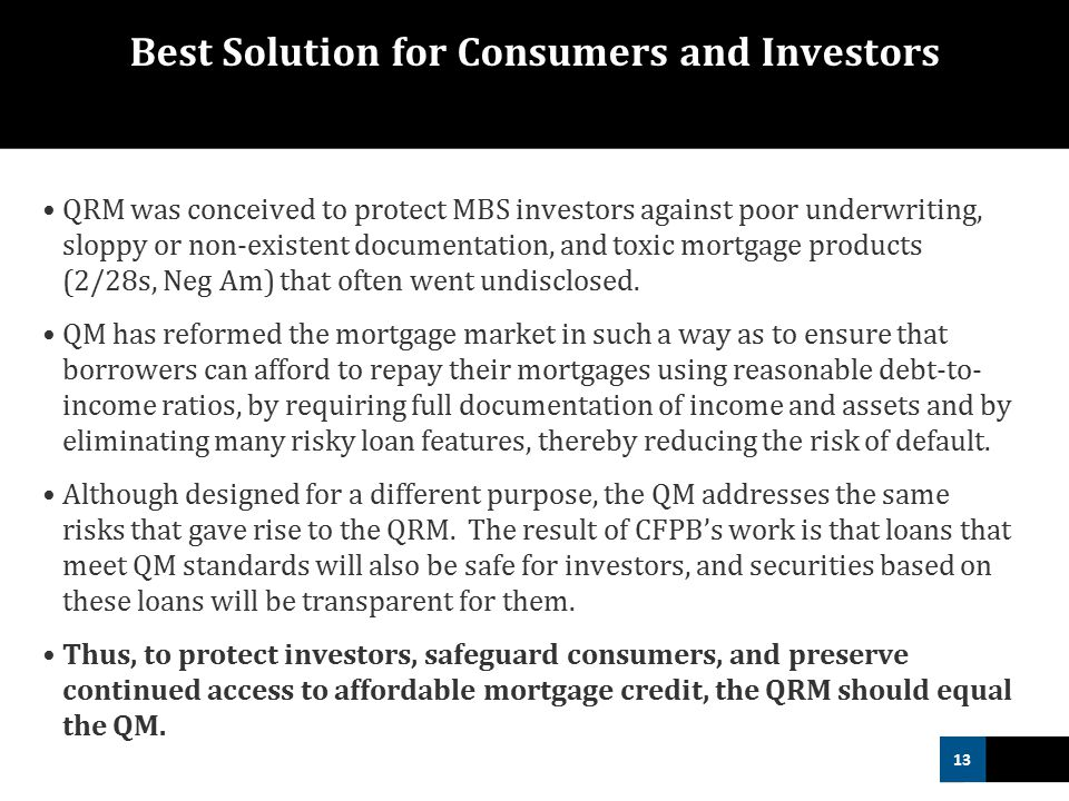 13 Best Solution for Consumers and Investors QRM was conceived to protect MBS investors against poor underwriting, sloppy or non-existent documentation, and toxic mortgage products (2/28s, Neg Am) that often went undisclosed.