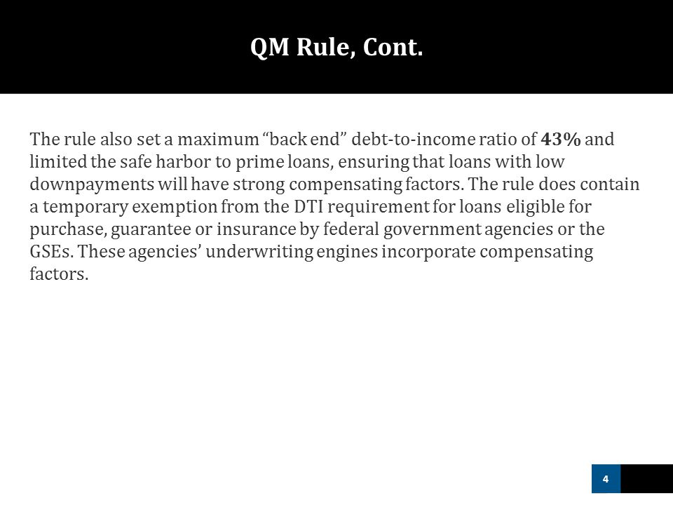 """4 QM Rule, Cont. The rule also set a maximum """"back end"""" debt-to-income ratio of 43% and limited the safe harbor to prime loans, ensuring that loans wi"""