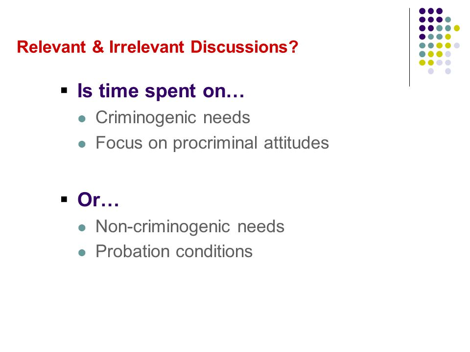 Relevant & Irrelevant Discussions?  Is time spent on… Criminogenic needs Focus on procriminal attitudes  Or… Non-criminogenic needs Probation condit