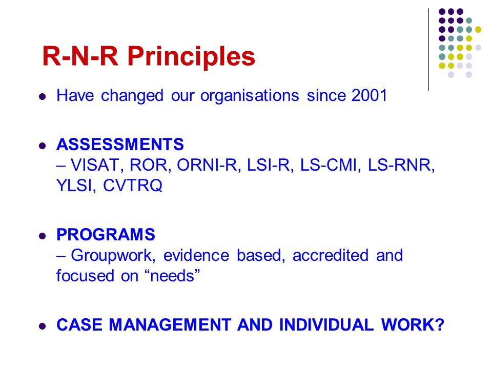 R-N-R Principles Have changed our organisations since 2001 ASSESSMENTS – VISAT, ROR, ORNI-R, LSI-R, LS-CMI, LS-RNR, YLSI, CVTRQ PROGRAMS – Groupwork, evidence based, accredited and focused on needs CASE MANAGEMENT AND INDIVIDUAL WORK?
