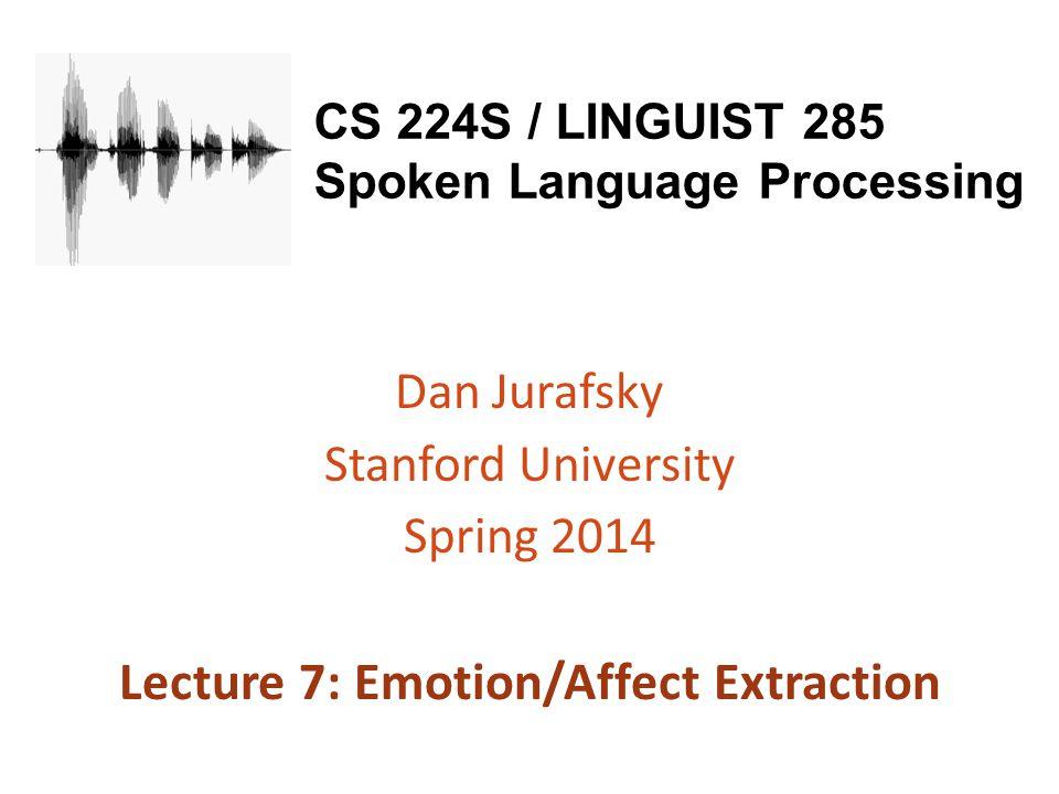 CS 224S / LINGUIST 285 Spoken Language Processing Dan Jurafsky Stanford University Spring 2014 Lecture 7: Emotion/Affect Extraction