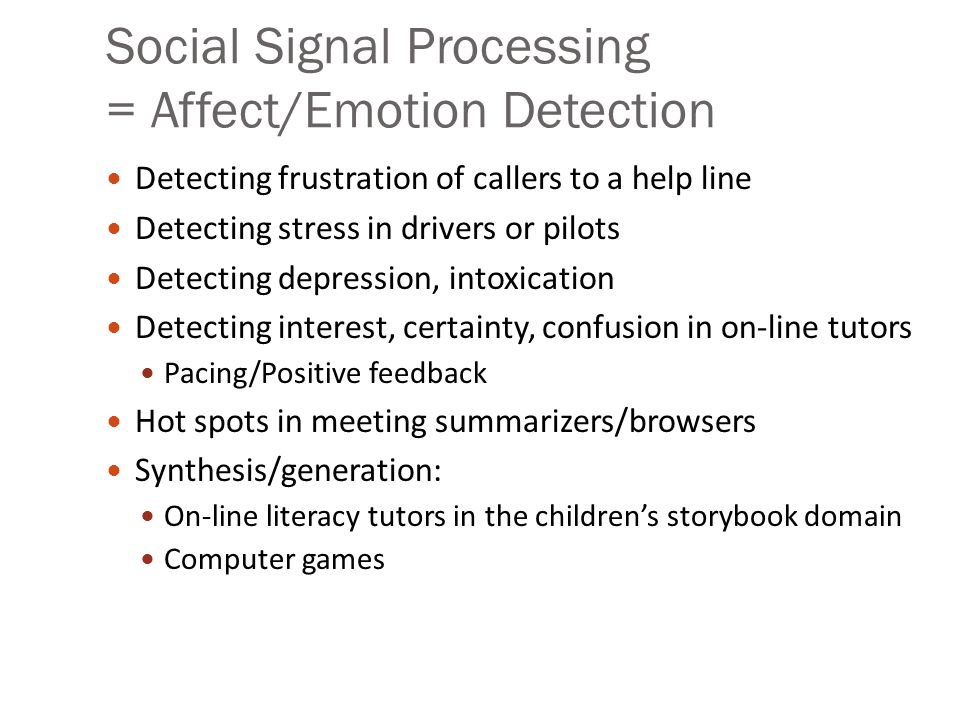 Social Signal Processing = Affect/Emotion Detection Detecting frustration of callers to a help line Detecting stress in drivers or pilots Detecting depression, intoxication Detecting interest, certainty, confusion in on-line tutors Pacing/Positive feedback Hot spots in meeting summarizers/browsers Synthesis/generation: On-line literacy tutors in the children's storybook domain Computer games