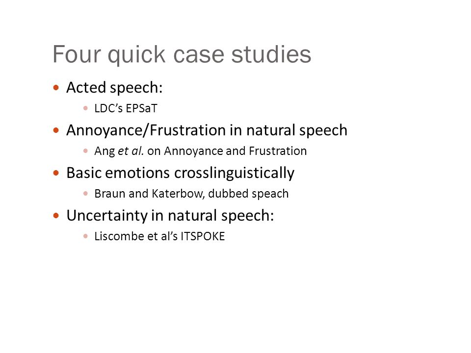 Data and tasks for Emotion Detection Scripted speech Acted emotions, often using 6 emotions Controls for words, focus on acoustic/prosodic differences Features: F0/pitch Energy Speaking rate Spontaneous speech More natural, harder to control Kinds of emotion focused on: frustration, annoyance, certainty/uncertainty activation/hot spots