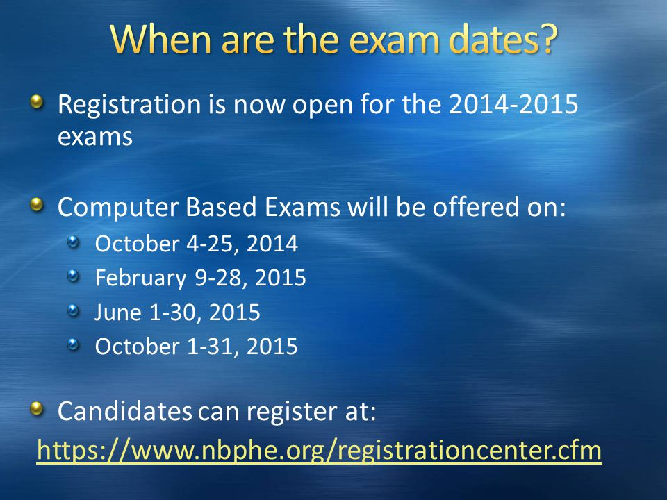 Registration is now open for the 2014-2015 exams Computer Based Exams will be offered on: October 4-25, 2014 February 9-28, 2015 June 1-30, 2015 October 1-31, 2015 Candidates can register at: https://www.nbphe.org/registrationcenter.cfm