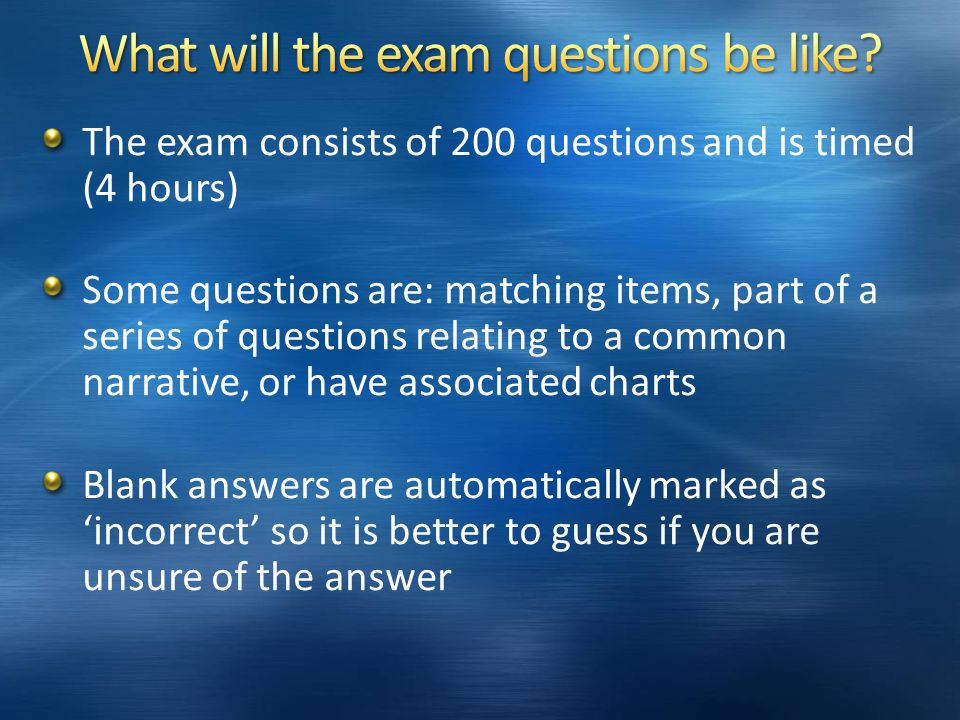 The exam consists of 200 questions and is timed (4 hours) Some questions are: matching items, part of a series of questions relating to a common narrative, or have associated charts Blank answers are automatically marked as 'incorrect' so it is better to guess if you are unsure of the answer