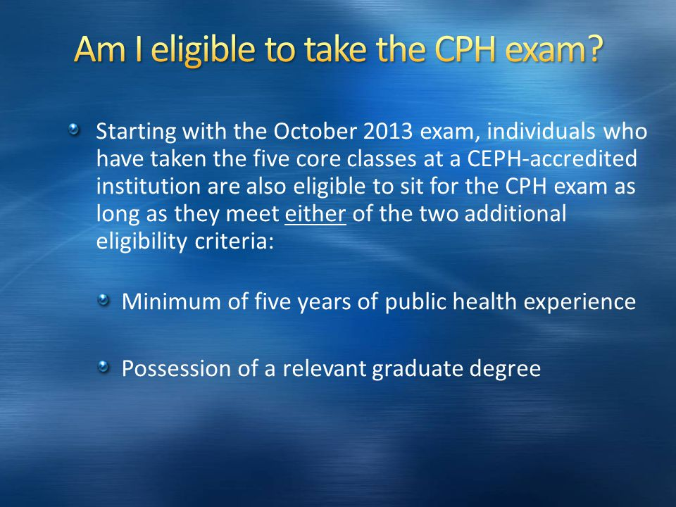 Starting with the October 2013 exam, individuals who have taken the five core classes at a CEPH-accredited institution are also eligible to sit for the CPH exam as long as they meet either of the two additional eligibility criteria: Minimum of five years of public health experience Possession of a relevant graduate degree