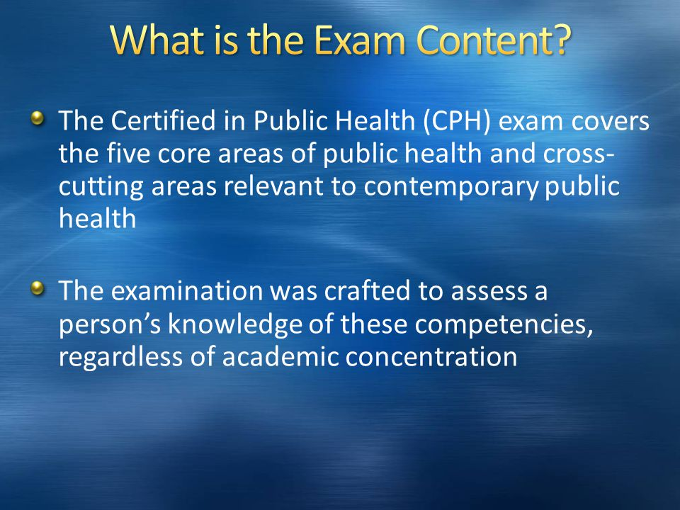 The Certified in Public Health (CPH) exam covers the five core areas of public health and cross- cutting areas relevant to contemporary public health The examination was crafted to assess a person's knowledge of these competencies, regardless of academic concentration