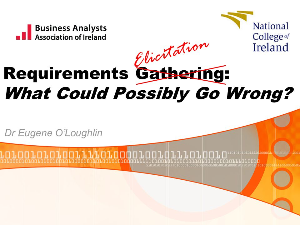 Requirements Gathering: What Could Possibly Go Wrong? Dr Eugene O'Loughlin Elicitation
