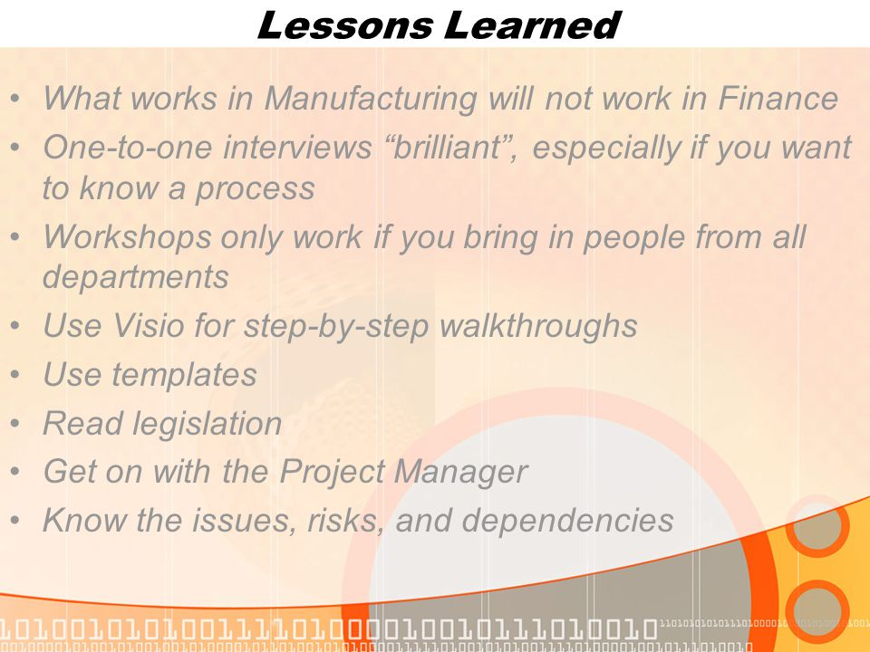 Lessons Learned What works in Manufacturing will not work in Finance One-to-one interviews brilliant , especially if you want to know a process Workshops only work if you bring in people from all departments Use Visio for step-by-step walkthroughs Use templates Read legislation Get on with the Project Manager Know the issues, risks, and dependencies