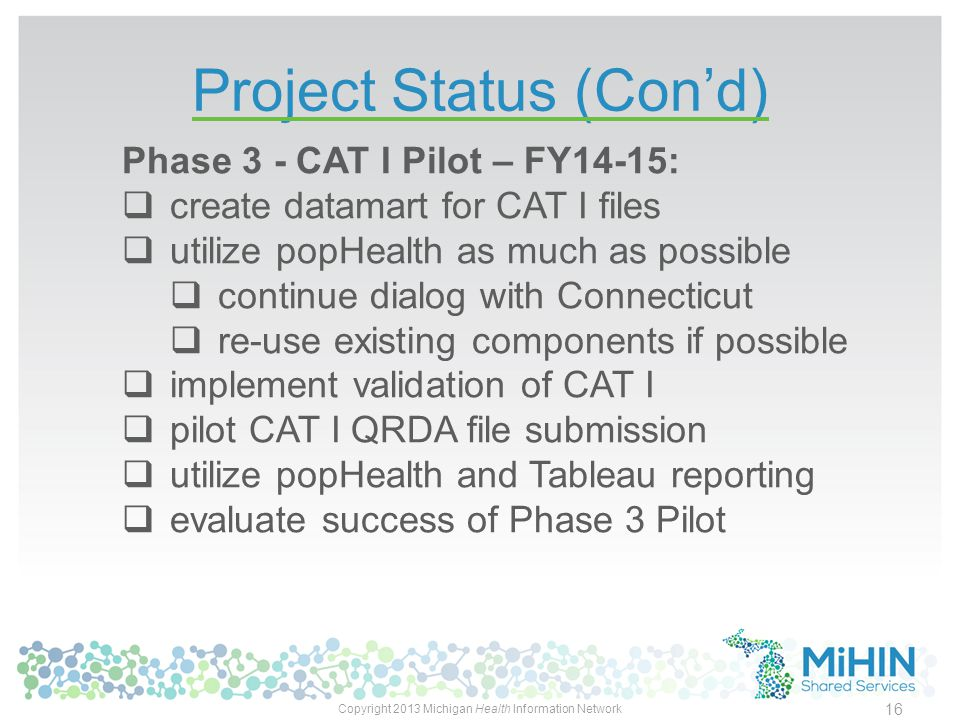 Project Status (Con'd) Copyright 2013 Michigan Health Information Network 16 Phase 3 - CAT I Pilot – FY14-15:  create datamart for CAT I files  utilize popHealth as much as possible  continue dialog with Connecticut  re-use existing components if possible  implement validation of CAT I  pilot CAT I QRDA file submission  utilize popHealth and Tableau reporting  evaluate success of Phase 3 Pilot