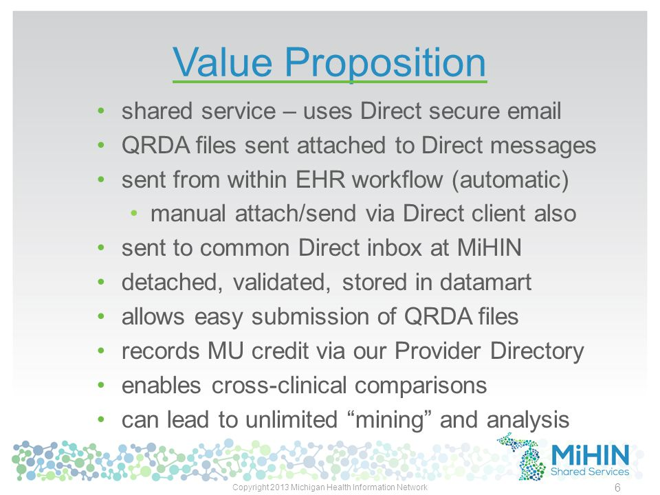 Value Proposition shared service – uses Direct secure email QRDA files sent attached to Direct messages sent from within EHR workflow (automatic) manual attach/send via Direct client also sent to common Direct inbox at MiHIN detached, validated, stored in datamart allows easy submission of QRDA files records MU credit via our Provider Directory enables cross-clinical comparisons can lead to unlimited mining and analysis Copyright 2013 Michigan Health Information Network 6