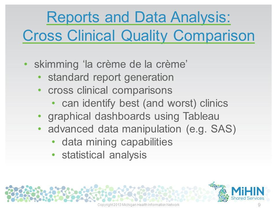 Reports and Data Analysis: Cross Clinical Quality Comparison Copyright 2013 Michigan Health Information Network 9 skimming 'la crème de la crème' standard report generation cross clinical comparisons can identify best (and worst) clinics graphical dashboards using Tableau advanced data manipulation (e.g.