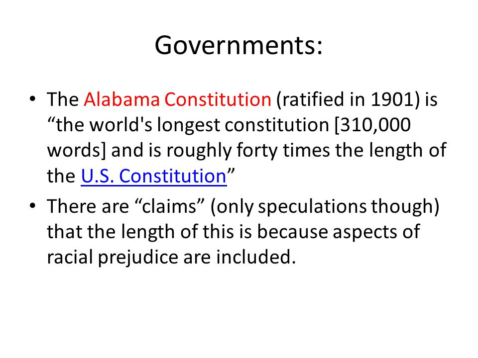 Governments: The Alabama Constitution (ratified in 1901) is the world s longest constitution [310,000 words] and is roughly forty times the length of the U.S.
