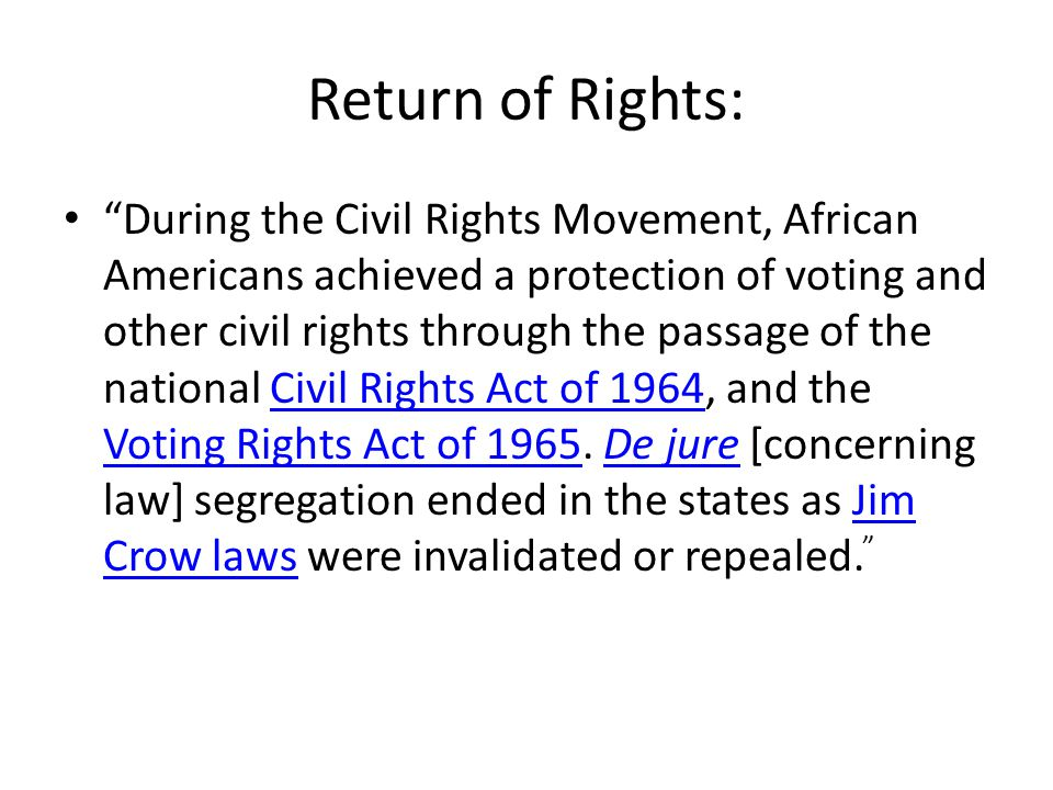 Return of Rights: During the Civil Rights Movement, African Americans achieved a protection of voting and other civil rights through the passage of the national Civil Rights Act of 1964, and the Voting Rights Act of 1965.