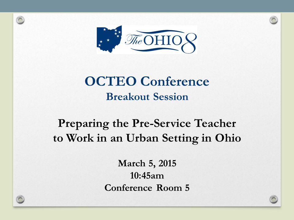 OCTEO Conference Breakout Session Preparing the Pre-Service Teacher to Work in an Urban Setting in Ohio March 5, 2015 10:45am Conference Room 5