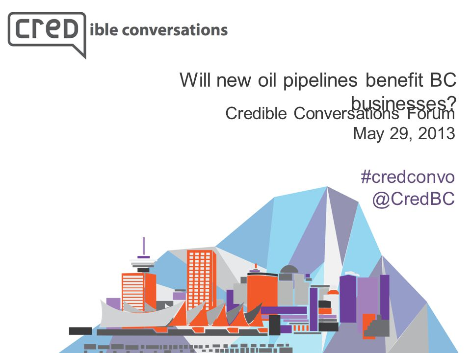 Credible Conversations Forum May 29, 2013 #credconvo @CredBC Will new oil pipelines benefit BC businesses?