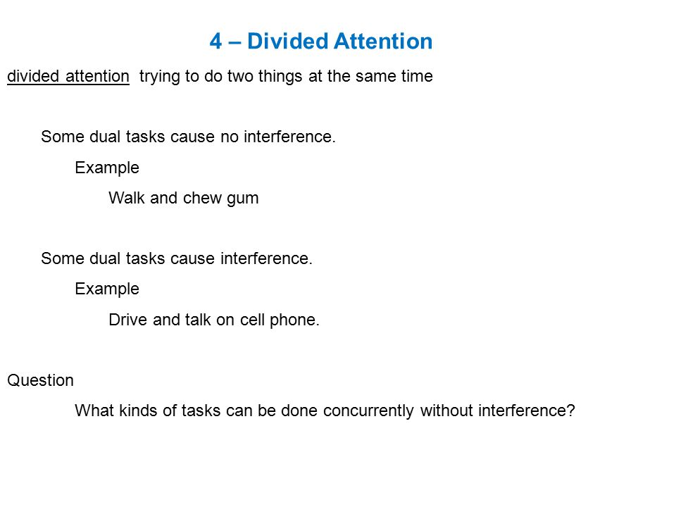 4 – Divided Attention divided attention trying to do two things at the same time Some dual tasks cause no interference.