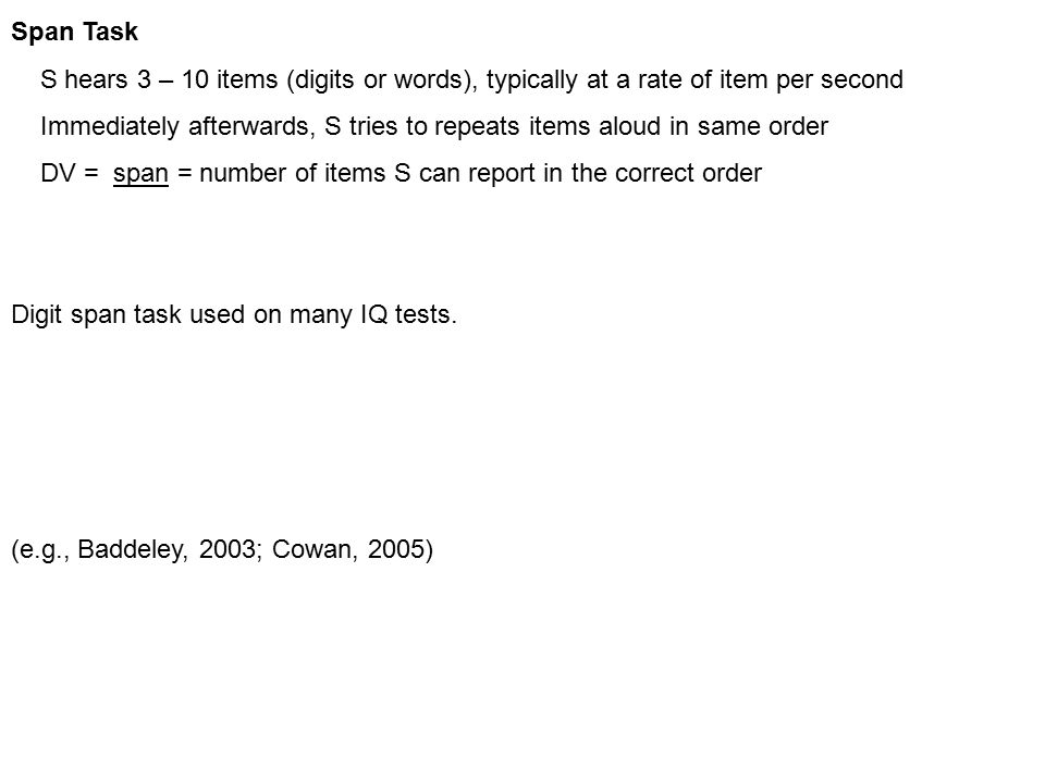 Span Task S hears 3 – 10 items (digits or words), typically at a rate of item per second Immediately afterwards, S tries to repeats items aloud in same order DV = span = number of items S can report in the correct order Digit span task used on many IQ tests.
