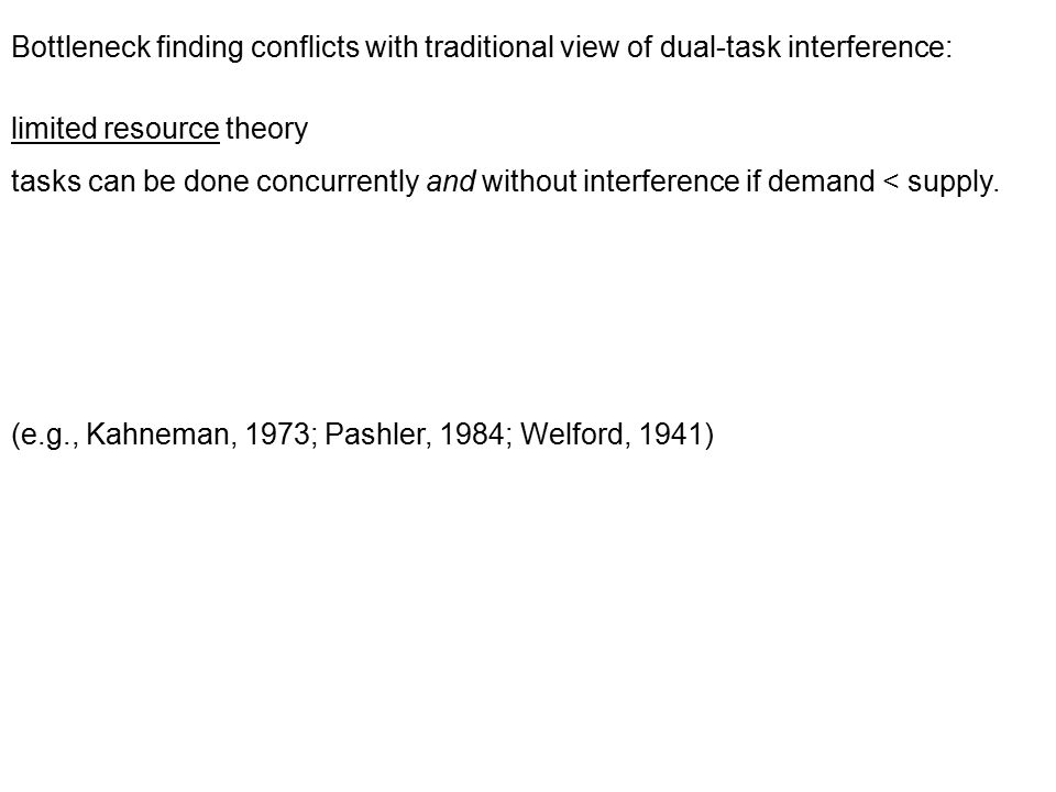 Bottleneck finding conflicts with traditional view of dual-task interference: limited resource theory tasks can be done concurrently and without interference if demand < supply.