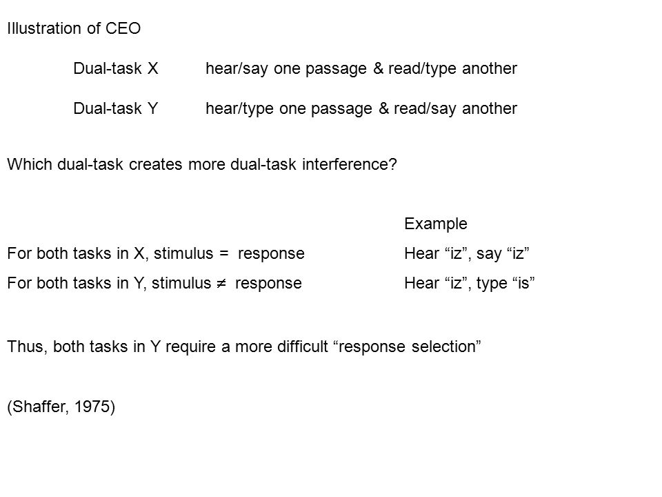 Illustration of CEO Dual-task Xhear/say one passage & read/type another Dual-task Y hear/type one passage & read/say another Which dual-task creates more dual-task interference.